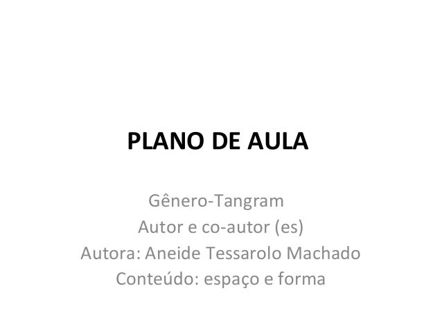 PLANO DE AULA Gênero-Tangram Autor e co-autor (es) Autora: Aneide Tessarolo Machado Conteúdo: espaço e forma