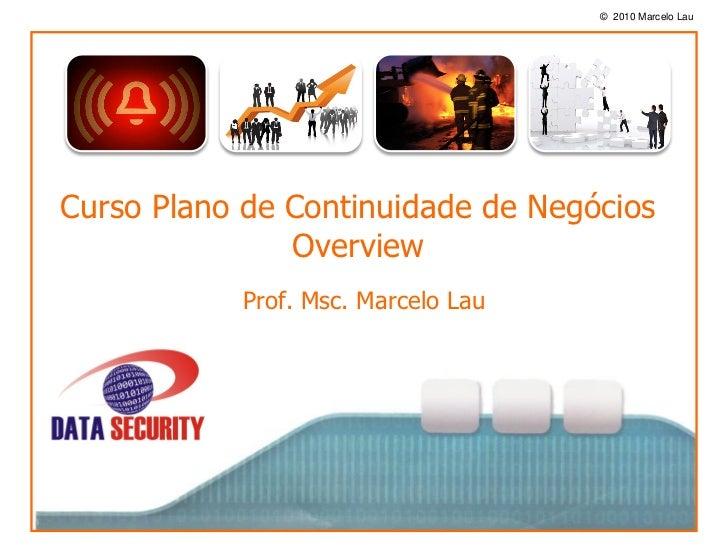 © 2010 Marcelo Lau               oCurso Plano de Continuidade de Negócios                Overview           Prof. Msc. Mar...
