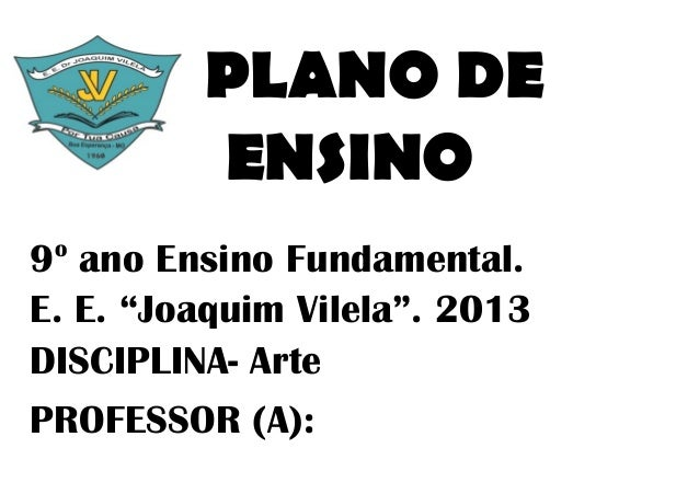 "PLANO DE         ENSINO o9 ano Ensino Fundamental.E. E. ""Joaquim Vilela"". 2013DISCIPLINA- ArtePROFESSOR (A):"
