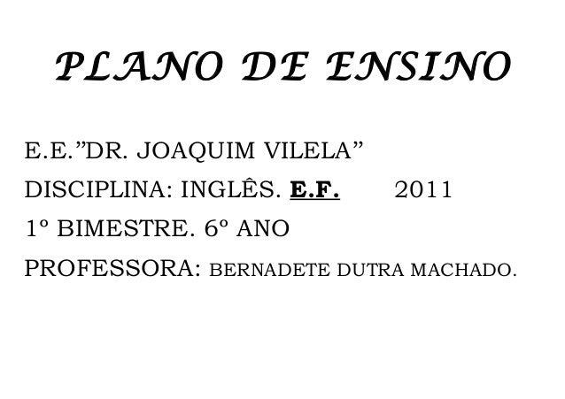 PLANO DE ENSINOE.E.''DR. JOAQUIM VILELA''DISCIPLINA: INGLÊS. E.F.     20111º BIMESTRE. 6º ANOPROFESSORA:   BERNADETE DUTRA...
