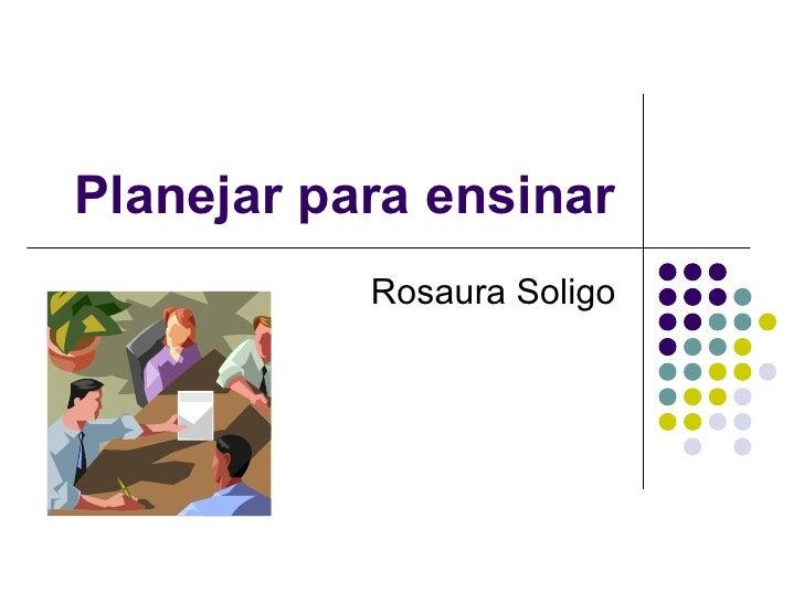 Planejar para ensinar Rosaura Soligo