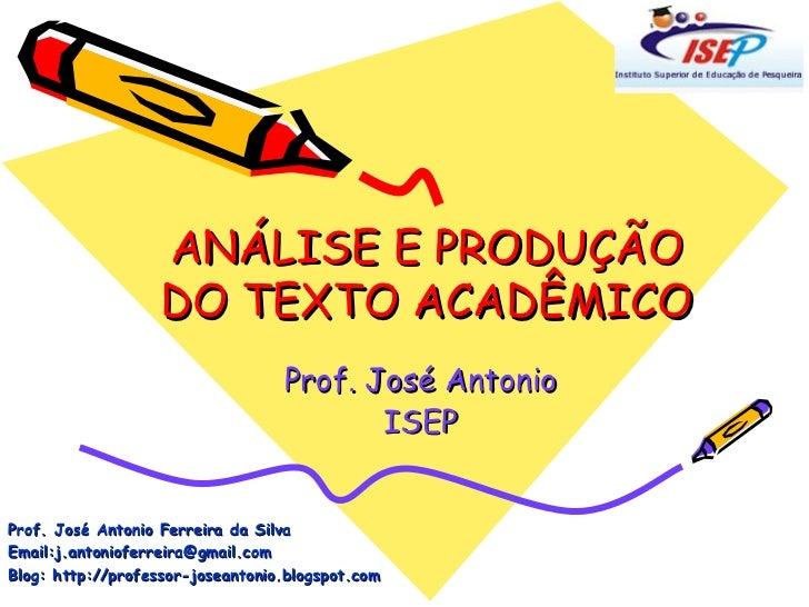 ANÁLISE E PRODUÇÃO DO TEXTO ACADÊMICO Prof. José Antonio ISEP Prof. José Antonio Ferreira da Silva Email:j.antonioferreira...