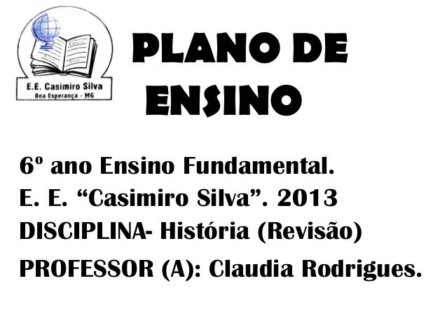 """PLANO DE         ENSINO o6 ano Ensino Fundamental.E. E. """"Casimiro Silva"""". 2013DISCIPLINA- História (Revisão)PROFESSOR (A):..."""