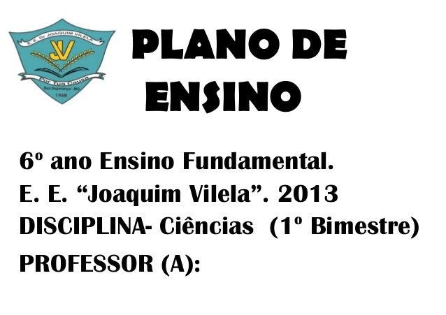 """PLANO DE         ENSINO o6 ano Ensino Fundamental.E. E. """"Joaquim Vilela"""". 2013                         oDISCIPLINA- Ciênci..."""