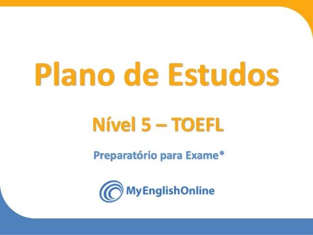Week 1 Week 2 Week 3 Week 4 Week 5 Week 6 Week 7 Week 8 Preparatório para Exame* Plano de Estudos Nível 5 – TOEFL
