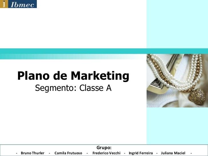 Plano de Marketing Segmento: Classe A Grupo: -  Bruno Thurler  -  Camila Frutuoso  -  Frederico Vecchi  -  Ingrid Ferreira...