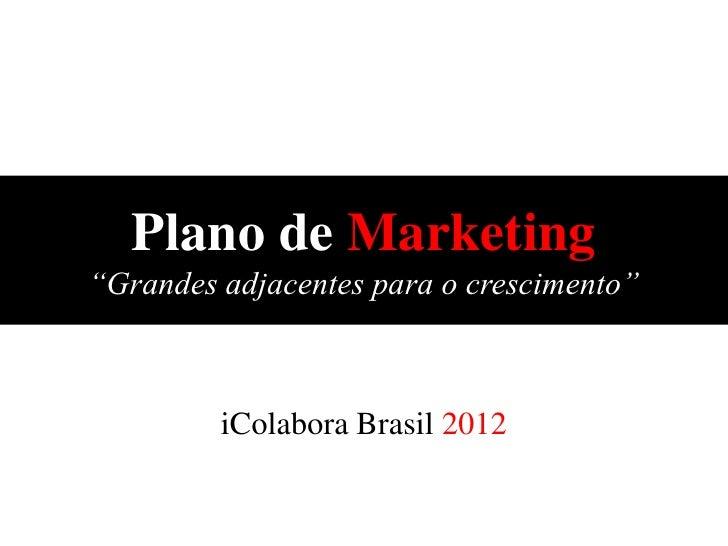 """Plano de Marketing""""Grandes adjacentes para o crescimento""""         iColabora Brasil 2012"""