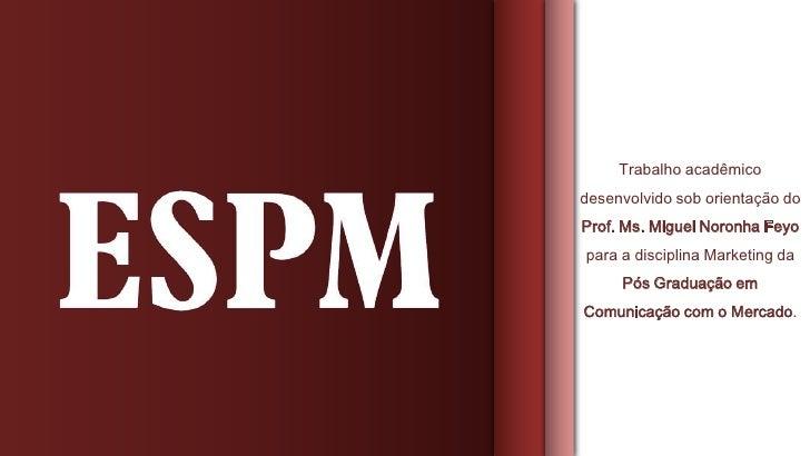 Trabalho acadêmicodesenvolvido sob orientação doProf. Ms. Miguel Noronha Feyopara a disciplina Marketing da     Pós Gradua...