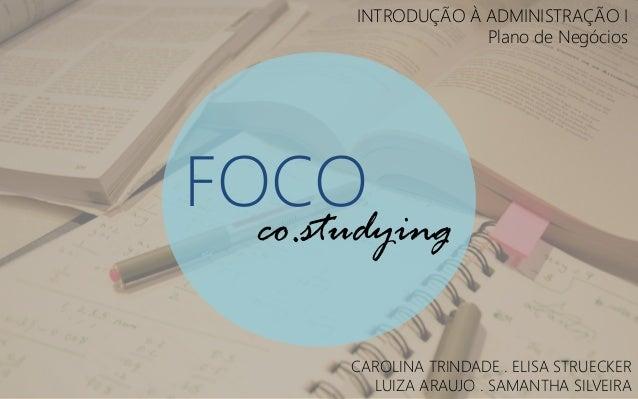 INTRODUÇÃO À ADMINISTRAÇÃO I Plano de Negócios  FOCO  co.studying CAROLINA TRINDADE . ELISA STRUECKER LUIZA ARAUJO . SAMAN...