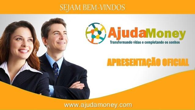 SEJAM BEM-VINDOS APRESENTAÇÃO OFICIAL www.ajudamoney.com