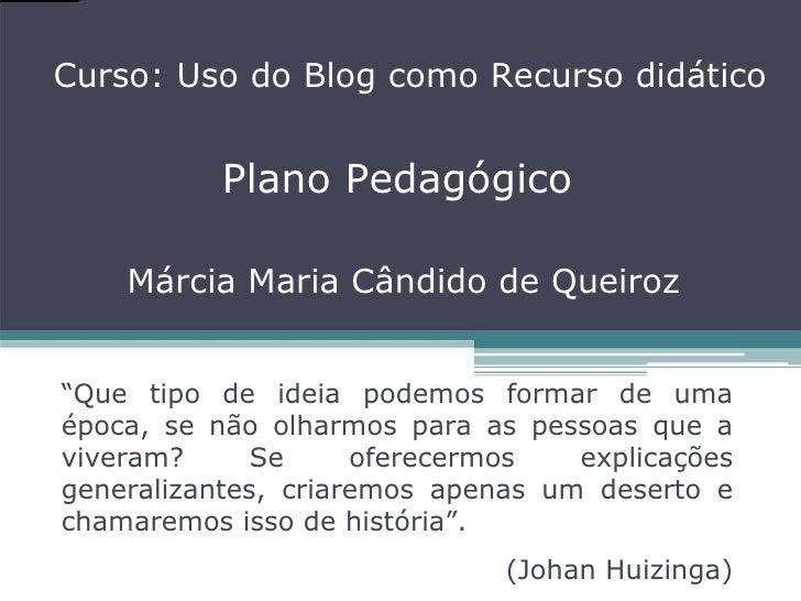 """Plano Pedagógico Márcia Maria Cândido de Queiroz Curso: Uso do Blog como Recurso didático """" Que tipo de ideia podemos form..."""