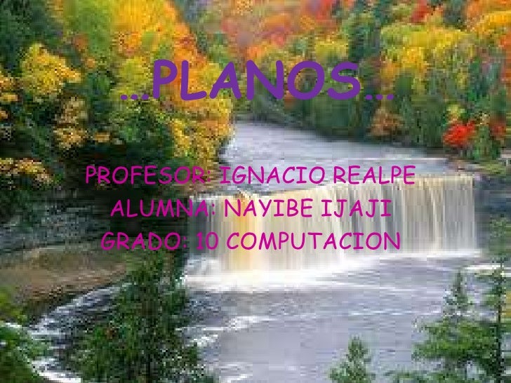 …PLANOS…<br />PROFESOR: IGNACIO REALPE<br />ALUMNA: NAYIBE IJAJI <br />GRADO: 10 COMPUTACION<br />