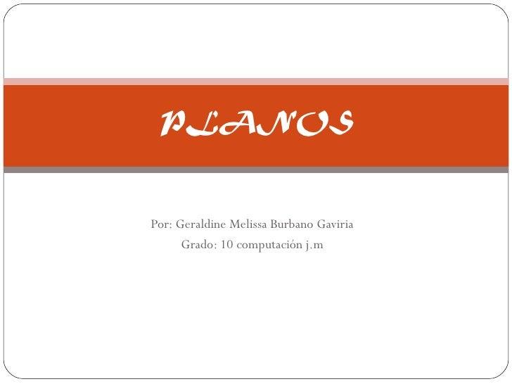 Por: Geraldine Melissa Burbano Gaviria Grado: 10 computación j.m PLANOS