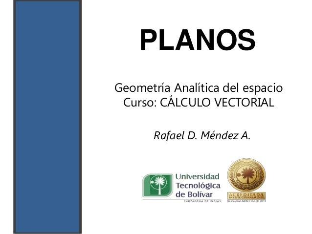 PLANOSGeometría Analítica del espacio Curso: CÁLCULO VECTORIAL       Rafael D. Méndez A.