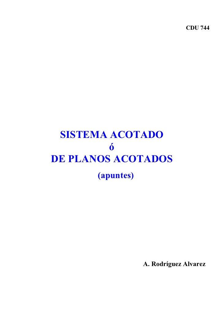 CDU 744      SISTEMA ACOTADO          ó DE PLANOS ACOTADOS       (apuntes)                       A. Rodríguez Alvarez