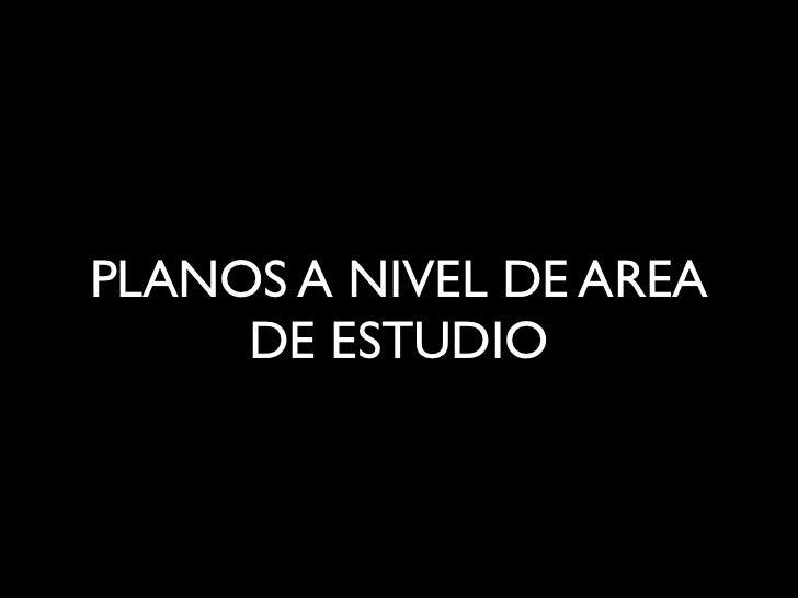 PLANOS A NIVEL DE AREA     DE ESTUDIO