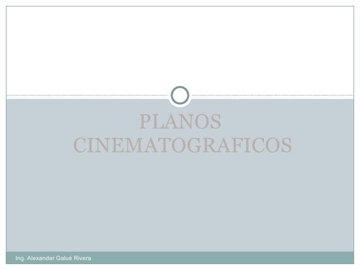 PLANOS  CINEMATOGRAFICOS Ing. Alexander Galué Rivera
