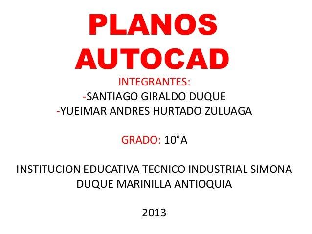 PLANOS AUTOCAD INTEGRANTES: -SANTIAGO GIRALDO DUQUE -YUEIMAR ANDRES HURTADO ZULUAGA GRADO: 10°A INSTITUCION EDUCATIVA TECN...