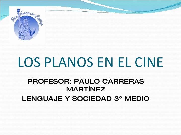 LOS PLANOS EN EL CINE PROFESOR: PAULO CARRERAS MARTÍNEZ LENGUAJE Y SOCIEDAD 3º MEDIO