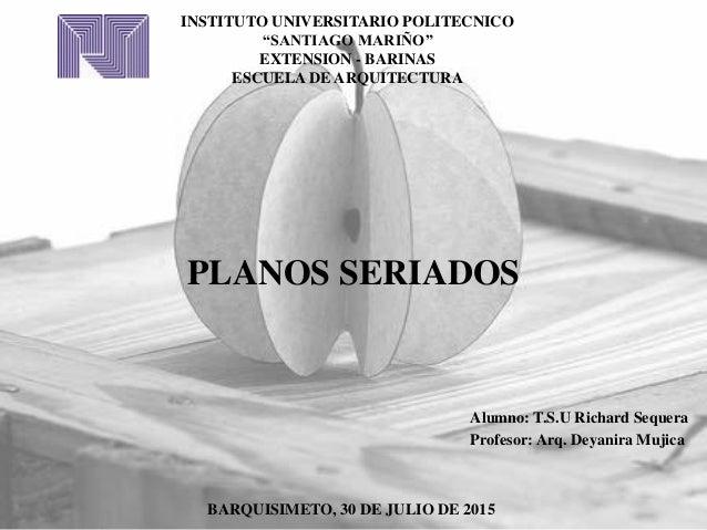 """INSTITUTO UNIVERSITARIO POLITECNICO """"SANTIAGO MARIÑO"""" EXTENSION - BARINAS ESCUELA DE ARQUITECTURA PLANOS SERIADOS Alumno: ..."""