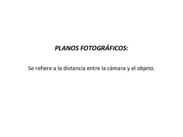 PLANOS FOTOGRÁFICOS:Se refiere a la distancia entre la cámara y el objeto.