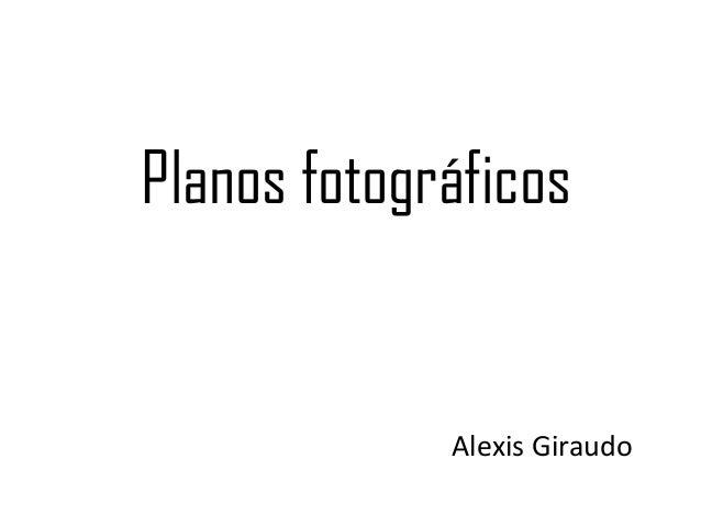 Planos fotográficos             Alexis Giraudo