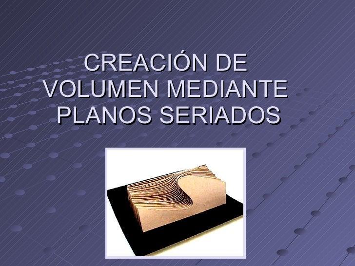 CREACIÓN DE  VOLUMEN MEDIANTE  PLANOS SERIADOS