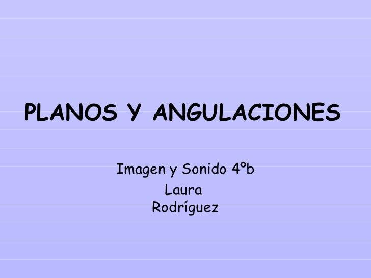PLANOS Y ANGULACIONES      Imagen y Sonido 4ºb            Laura          Rodríguez