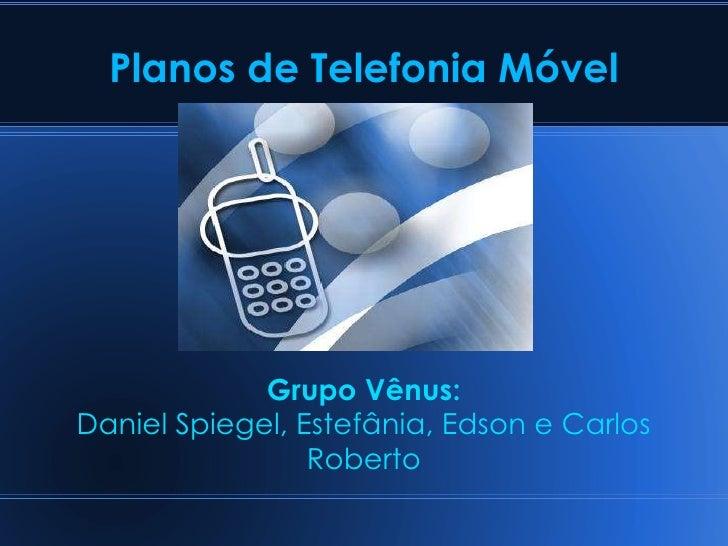 Planos de Telefonia Móvel Grupo Vênus: Daniel Spiegel, Estefânia, Edson e Carlos Roberto