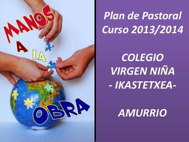 Plan de Pastoral Curso 2013/2014 COLEGIO VIRGEN NIÑA - IKASTETXEA- AMURRIO