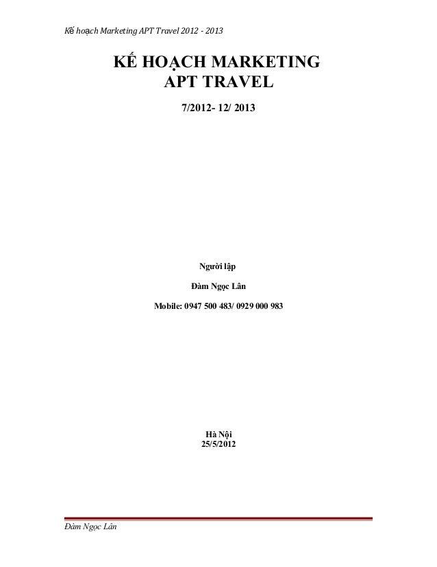 Kế hoạch Marketing APT Travel 2012 - 2013  KẾ HOẠCH MARKETING APT TRAVEL 7/2012- 12/ 2013  Người lập Đàm Ngọc Lân Mobile: ...