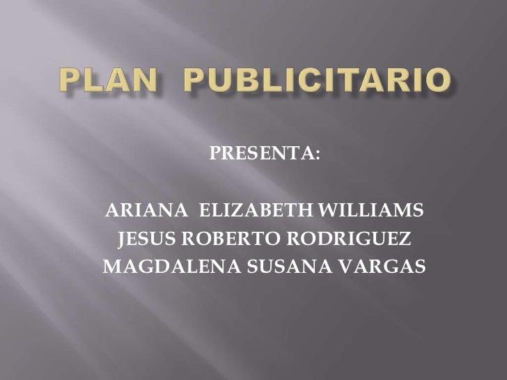 PLAN  PUBLICITARIO<br />PRESENTA:<br />ARIANA  ELIZABETH WILLIAMS<br />JESUS ROBERTO RODRIGUEZ<br />MAGDALENA SUSANA VARGA...