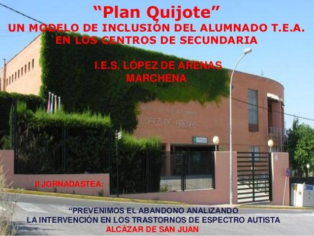 """Plan Quijote""  UN MODELO DE INCLUSIÓN DEL ALUMNADO T.E.A. EN LOS CENTROS DE SECUNDARIA I.E.S. LÓPEZ DE ARENAS MARCHENA  I..."