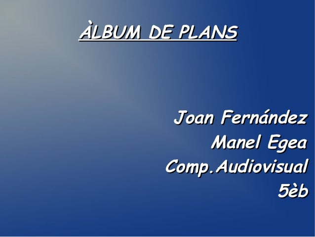 ÀLBUM DE PLANS  Joan Fernández Manel Egea Comp.Audiovisual 5èb