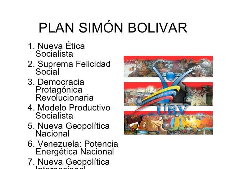 PLAN SIMÓN BOLIVAR 1. Nueva Ética   Socialista 2. Suprema Felicidad   Social 3. Democracia   Protagónica   Revolucionaria ...