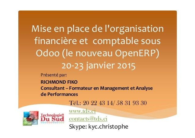 Mise en place de l'organisation financière et comptable sous Odoo (le nouveau OpenERP) 20-23 janvier 2015 Présenté par: RI...