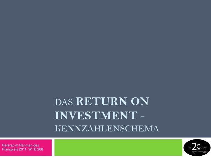 DasReturn on investment- keNNZAHLENSCHEMA<br />Referat im Rahmen des Planspiels 2011, WTB 208<br />