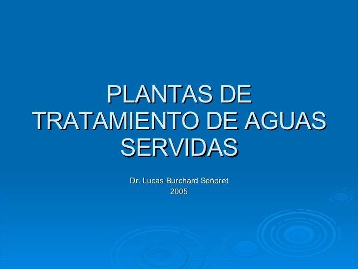 PLANTAS DE TRATAMIENTO DE AGUAS SERVIDAS Dr. Lucas Burchard Señoret 2005