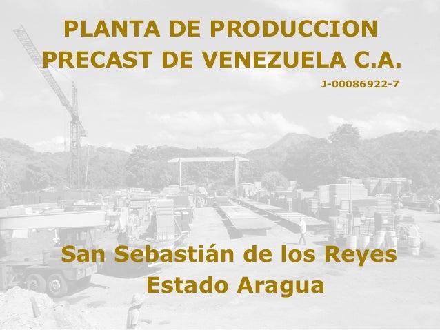 PRECAST DE VENEZUELA C.A. J-00086922-7 PLANTA DE PRODUCCION San Sebastián de los Reyes Estado Aragua