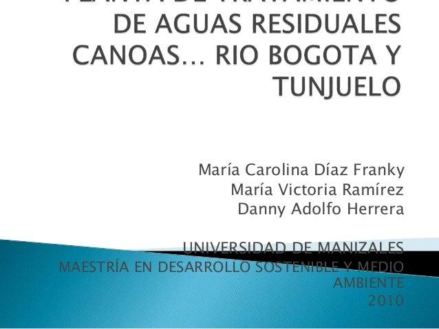 PLANTA DE TRATAMIENTO DE AGUAS RESIDUALES CANOAS… RIO BOGOTA Y TUNJUELO<br />María Carolina Díaz Franky<br />María Victori...