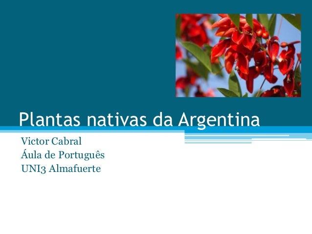 Plantas nativas da Argentina Victor Cabral Áula de Português UNI3 Almafuerte