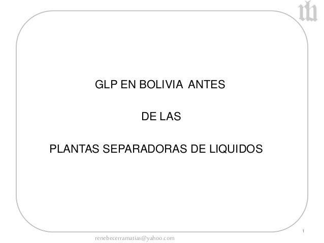1  GLP EN BOLIVIA ANTES  DE LAS  PLANTAS SEPARADORAS DE LIQUIDOS  renebecerramatias@yahoo.com