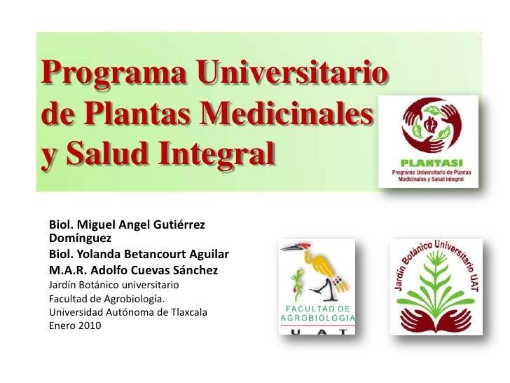 Programa Universitario de Plantas Medicinales y Salud Integral<br />Biol. Miguel Angel Gutiérrez  Domínguez<br />Biol. Yol...