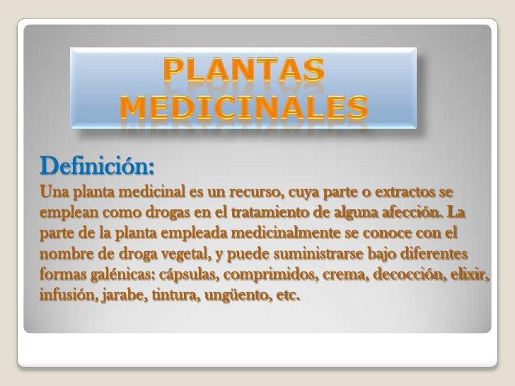 Definición:Una planta medicinal es un recurso, cuya parte o extractos seemplean como drogas en el tratamiento de alguna af...