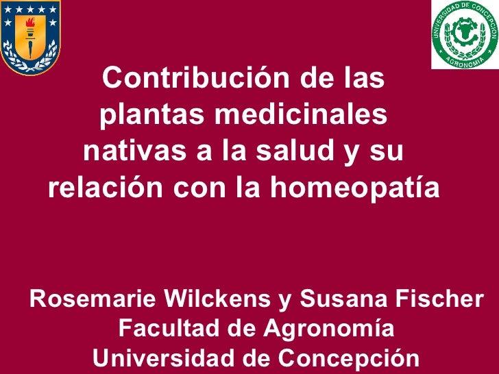 Contribución de las plantas medicinales nativas a la salud y su relación con la homeopatía Rosemarie Wilckens y Susana Fis...