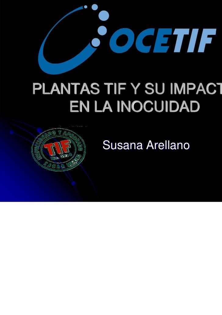 PLANTAS TIF Y SU IMPACTO    EN LA INOCUIDAD        Susana Arellano