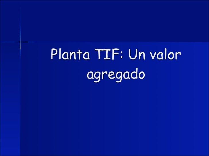 Planta TIF: Un valor      agregado