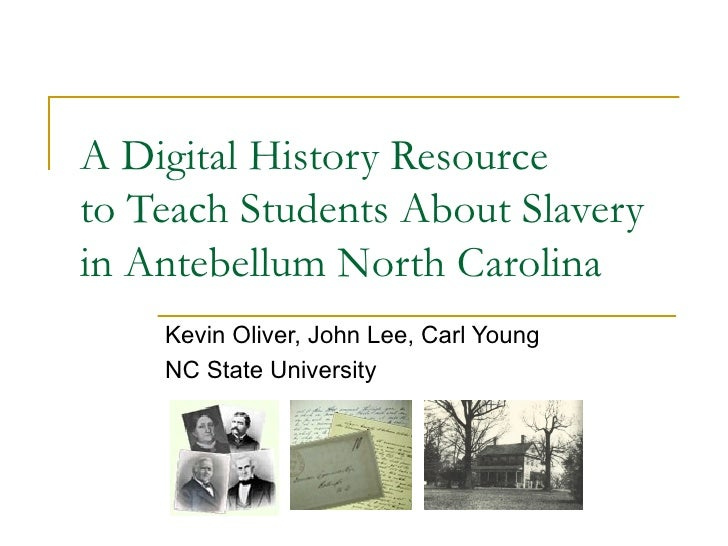 A Digital History Resource to Teach Students About Slavery in Antebellum North Carolina Kevin Oliver, John Lee, Carl Young...