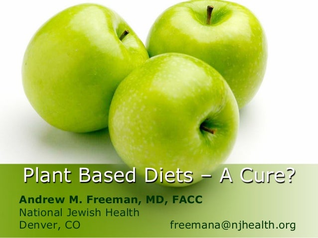 Plant Based Diets – A Cure? Andrew M. Freeman, MD, FACC National Jewish Health Denver, CO freemana@njhealth.org