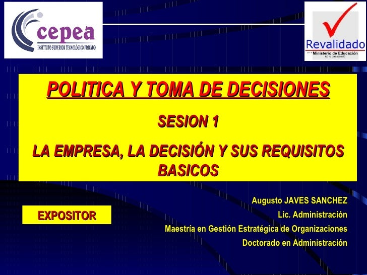 POLITICA Y TOMA DE DECISIONES SESION 1 LA EMPRESA, LA DECISIÓN Y SUS REQUISITOS BASICOS Augusto JAVES SANCHEZ Lic. Adminis...